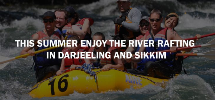 This Summer Enjoy The River Rafting In Darjeeling and Sikkim