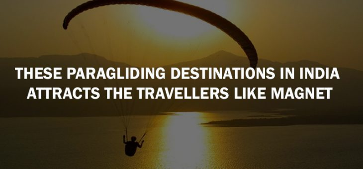 These Paragliding Destinations in India Attracts the Travellers like Magnet